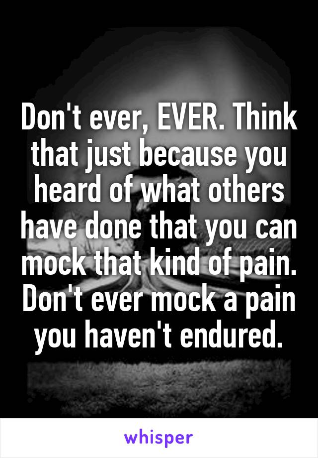 Don't ever, EVER. Think that just because you heard of what others have done that you can mock that kind of pain. Don't ever mock a pain you haven't endured.