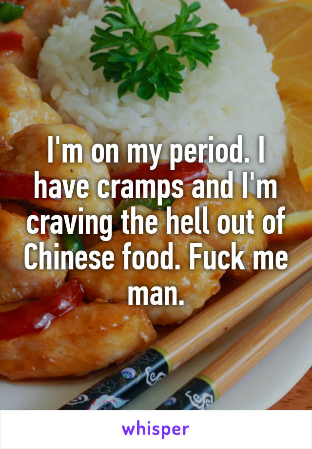 I'm on my period. I have cramps and I'm craving the hell out of Chinese food. Fuck me man.