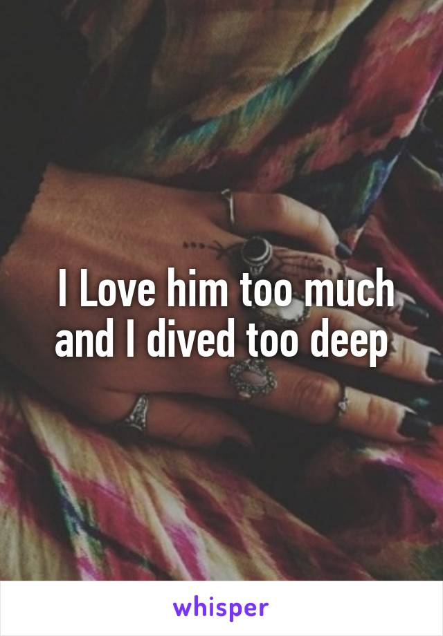 I Love him too much and I dived too deep