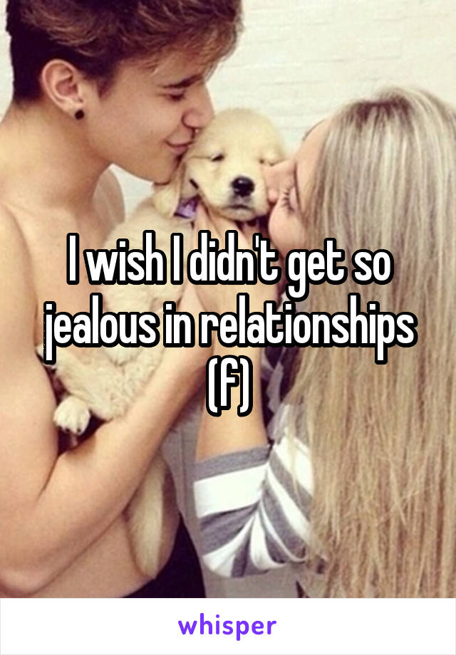 I wish I didn't get so jealous in relationships (f)