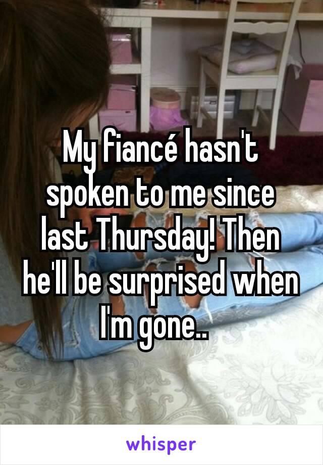 My fiancé hasn't spoken to me since last Thursday! Then he'll be surprised when I'm gone..