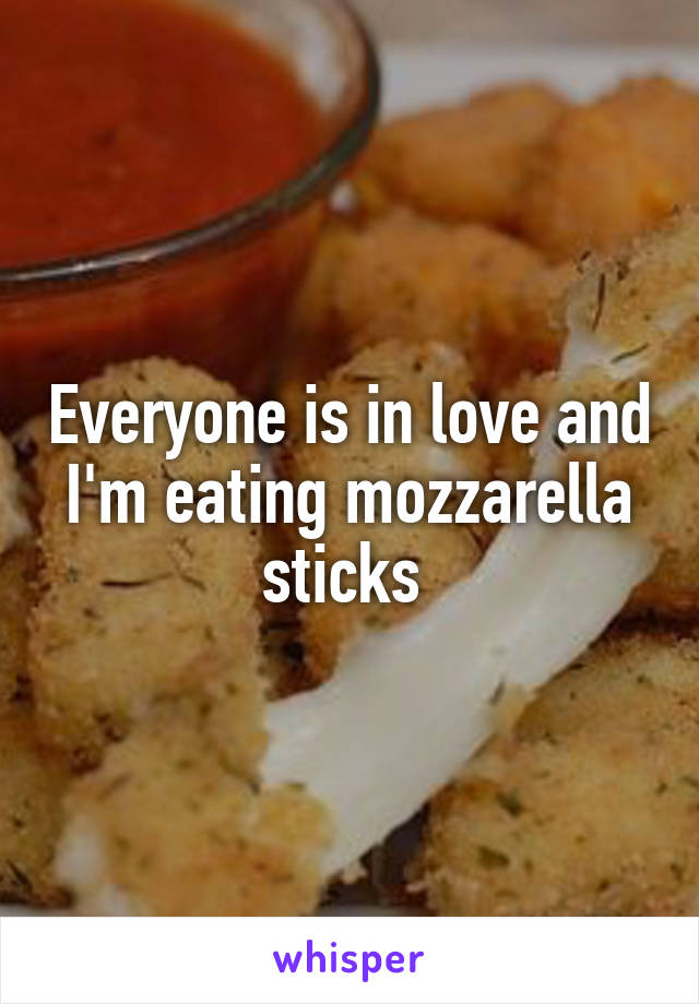 Everyone is in love and I'm eating mozzarella sticks