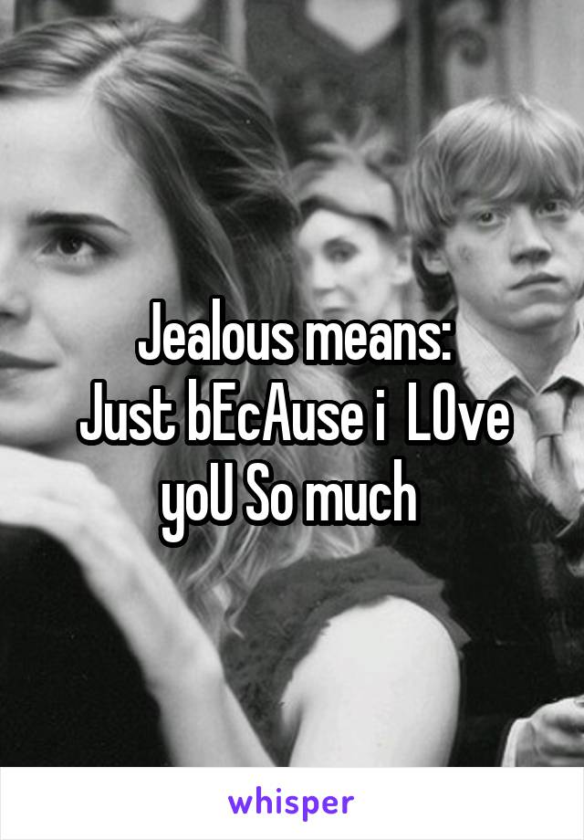 Jealous means: Just bEcAuse i  LOve yoU So much