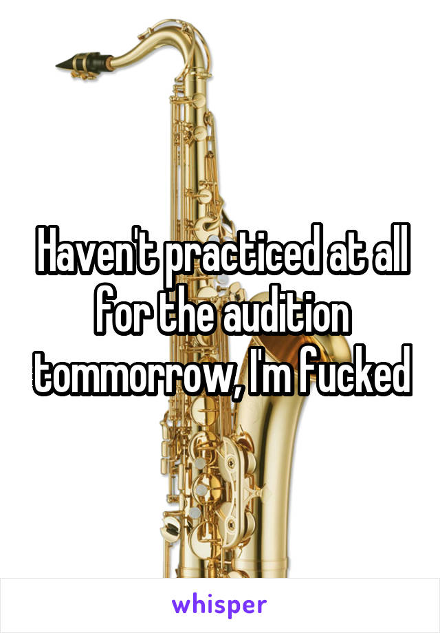 Haven't practiced at all for the audition tommorrow, I'm fucked