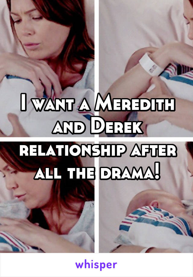 I want a Meredith and Derek relationship after all the drama!