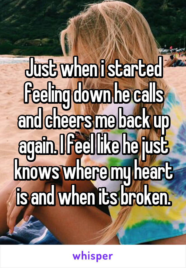 Just when i started feeling down he calls and cheers me back up again. I feel like he just knows where my heart is and when its broken.