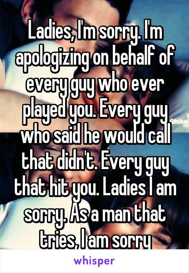 Ladies, I'm sorry. I'm apologizing on behalf of every guy who ever played you. Every guy who said he would call that didn't. Every guy that hit you. Ladies I am sorry. As a man that tries, I am sorry