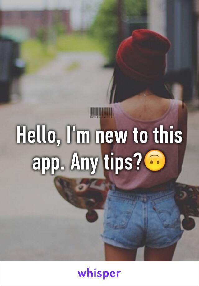 Hello, I'm new to this app. Any tips?🙃