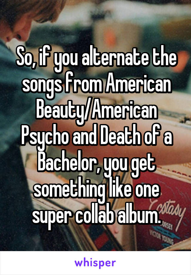 So, if you alternate the songs from American Beauty/American Psycho and Death of a Bachelor, you get something like one super collab album.