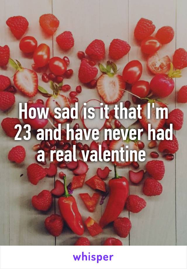 How sad is it that I'm 23 and have never had a real valentine