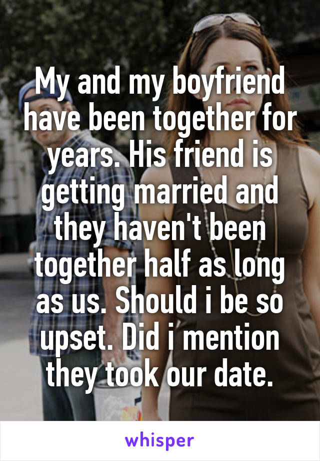 My and my boyfriend have been together for years. His friend is getting married and they haven't been together half as long as us. Should i be so upset. Did i mention they took our date.