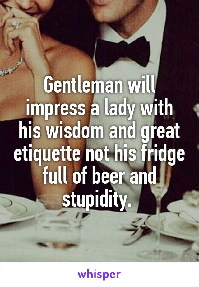 Gentleman will impress a lady with his wisdom and great etiquette not his fridge full of beer and stupidity.
