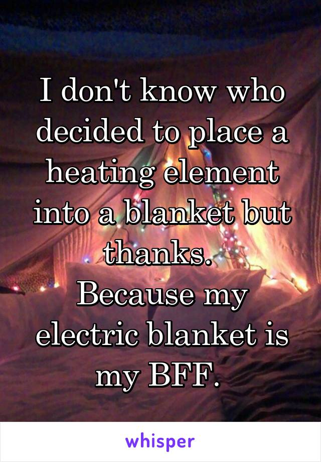I don't know who decided to place a heating element into a blanket but thanks.  Because my electric blanket is my BFF.