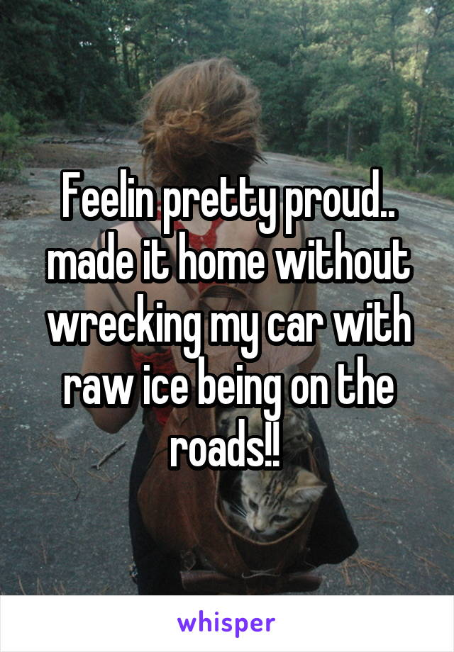 Feelin pretty proud.. made it home without wrecking my car with raw ice being on the roads!!