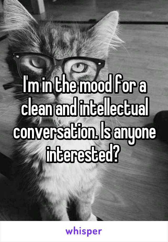 I'm in the mood for a clean and intellectual conversation. Is anyone interested?