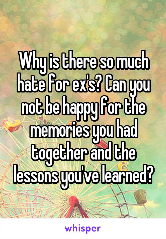Why is there so much hate for ex's? Can you not be happy for the memories you had together and the lessons you've learned?