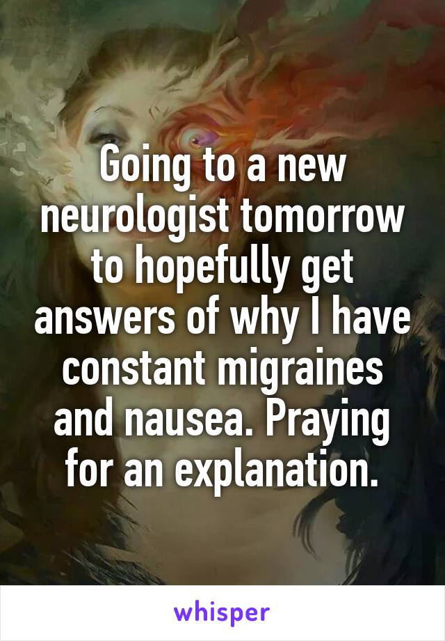 Going to a new neurologist tomorrow to hopefully get answers of why I have constant migraines and nausea. Praying for an explanation.