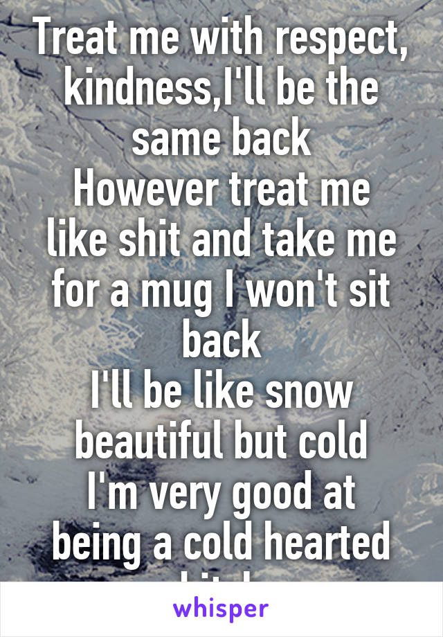 Treat me with respect, kindness,I'll be the same back However treat me like shit and take me for a mug I won't sit back I'll be like snow beautiful but cold I'm very good at being a cold hearted bitch
