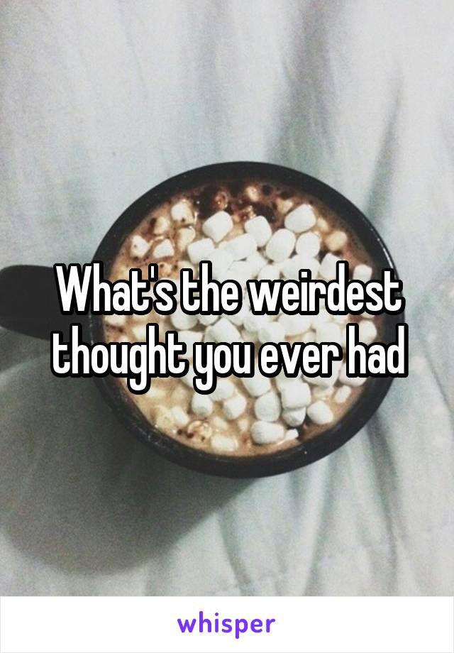 What's the weirdest thought you ever had