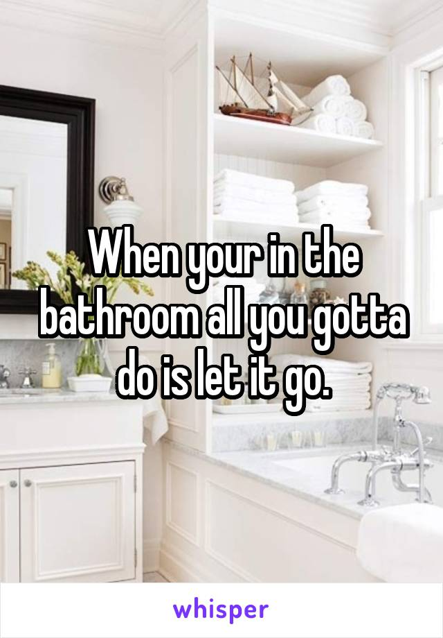 When your in the bathroom all you gotta do is let it go.