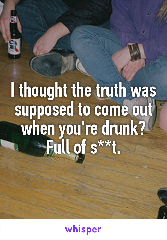 I thought the truth was supposed to come out when you're drunk? Full of s**t.