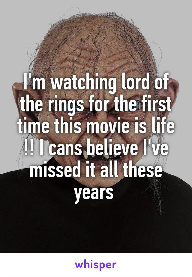 I'm watching lord of the rings for the first time this movie is life !! I cans believe I've missed it all these years