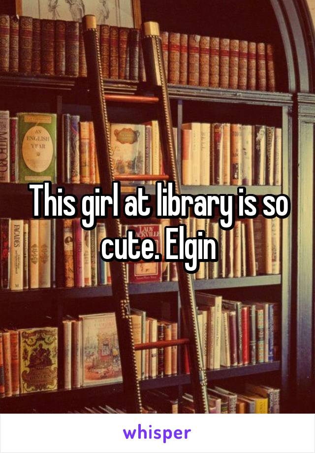 This girl at library is so cute. Elgin