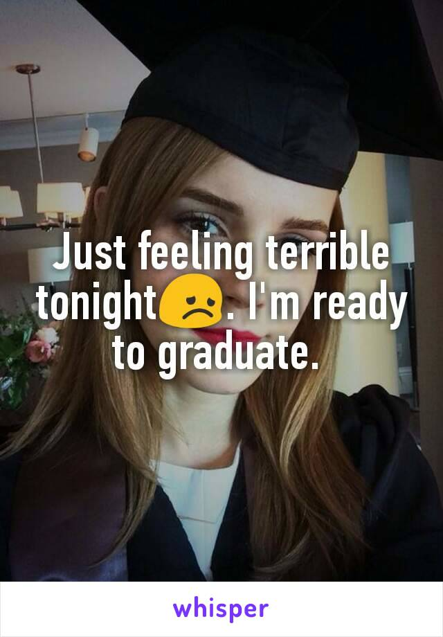 Just feeling terrible tonight😞. I'm ready to graduate.