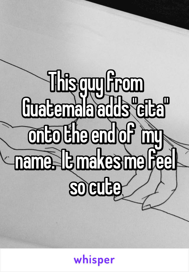 """This guy from Guatemala adds """"cita"""" onto the end of  my name.  It makes me feel so cute"""