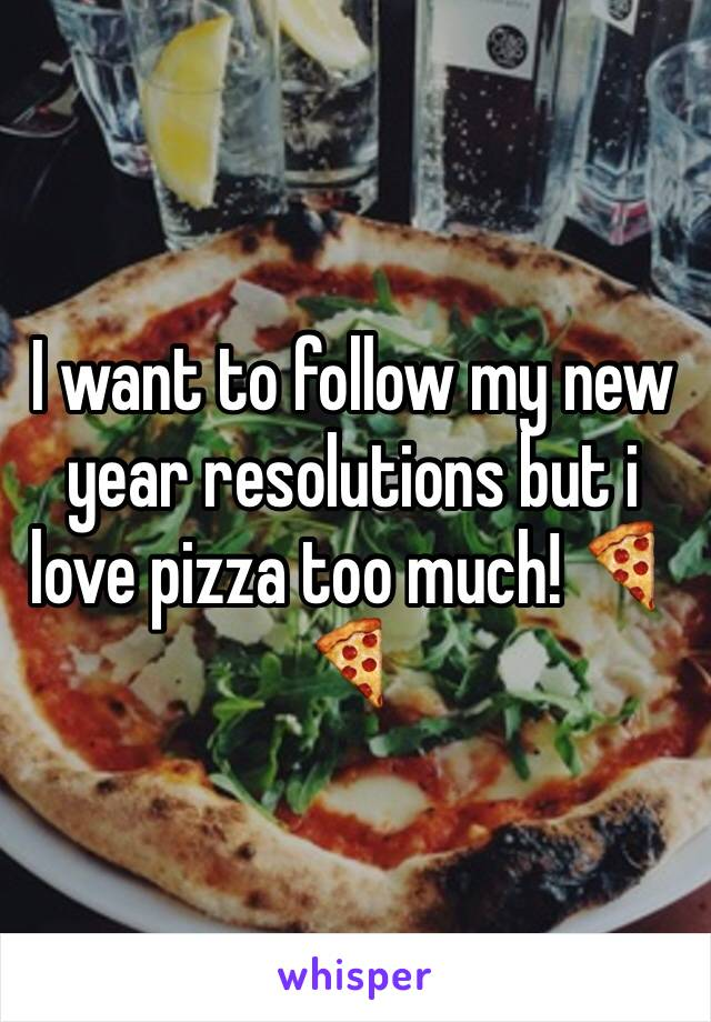 I want to follow my new year resolutions but i love pizza too much! 🍕🍕