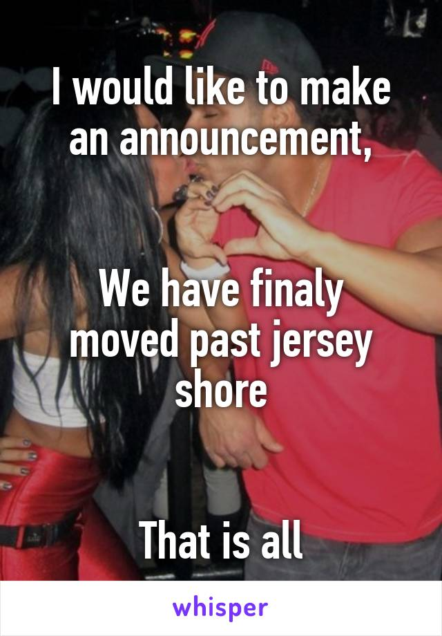I would like to make an announcement,   We have finaly moved past jersey shore   That is all