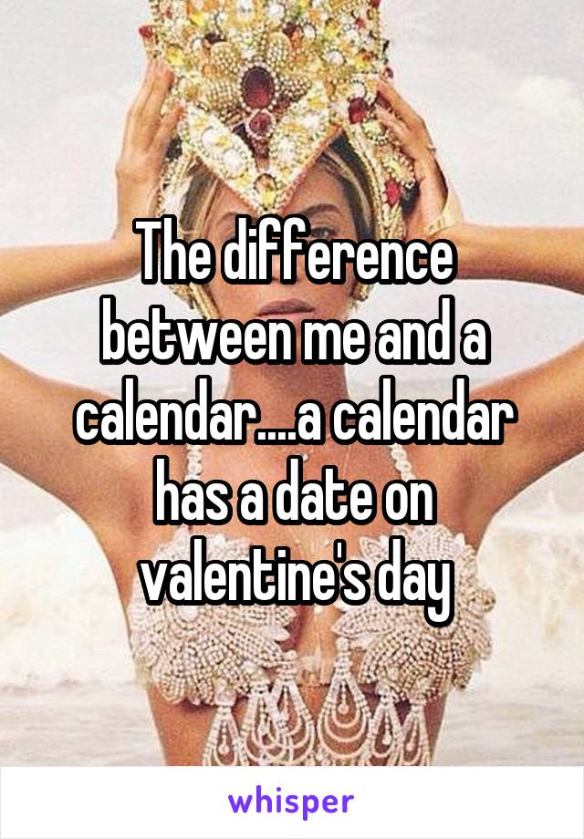 The difference between me and a calendar....a calendar has a date on valentine's day
