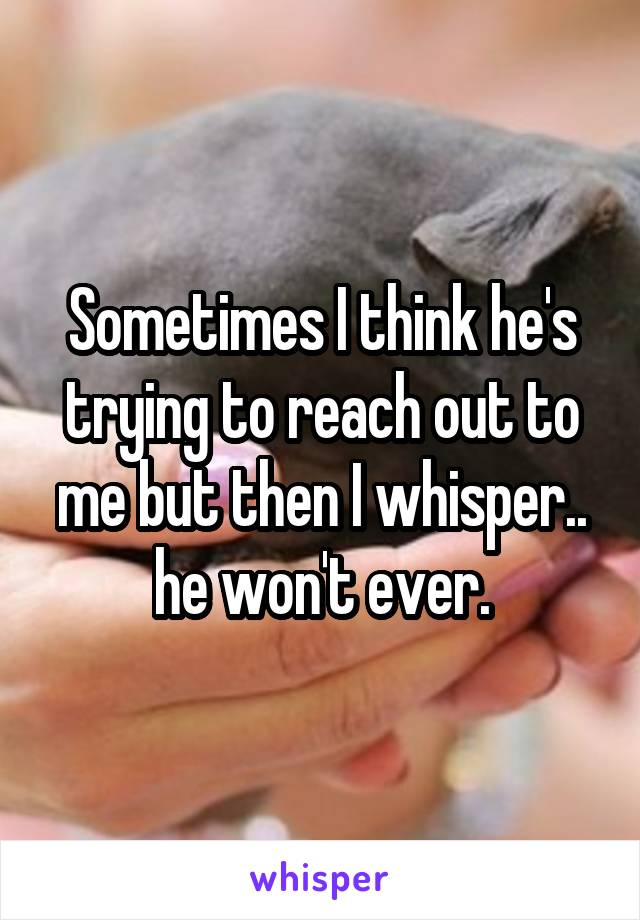 Sometimes I think he's trying to reach out to me but then I whisper.. he won't ever.