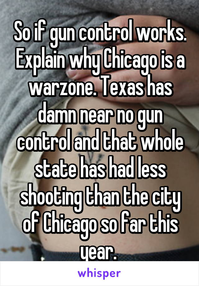 So if gun control works. Explain why Chicago is a warzone. Texas has damn near no gun control and that whole state has had less shooting than the city of Chicago so far this year.