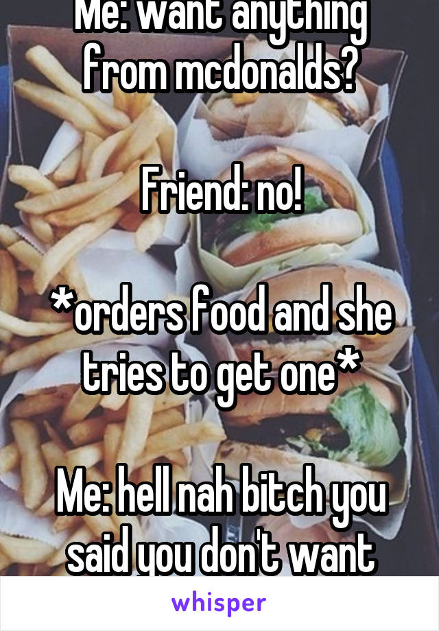 Me: want anything from mcdonalds?  Friend: no!  *orders food and she tries to get one*  Me: hell nah bitch you said you don't want anything.