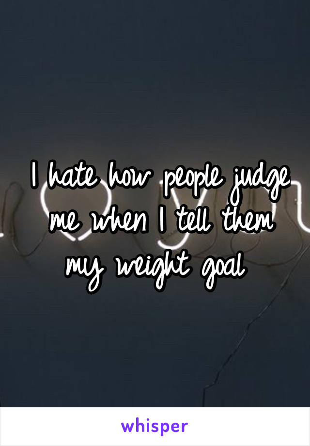 I hate how people judge me when I tell them my weight goal