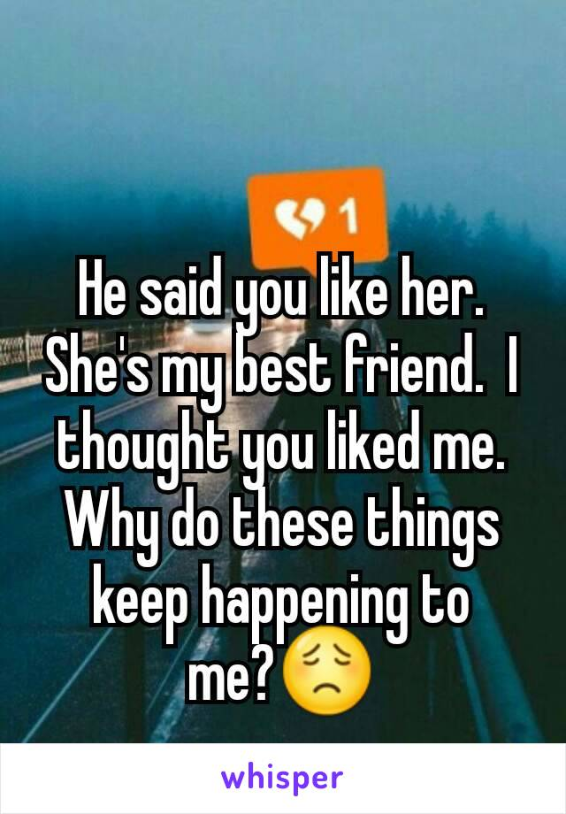 He said you like her. She's my best friend.  I  thought you liked me. Why do these things keep happening to me?😟