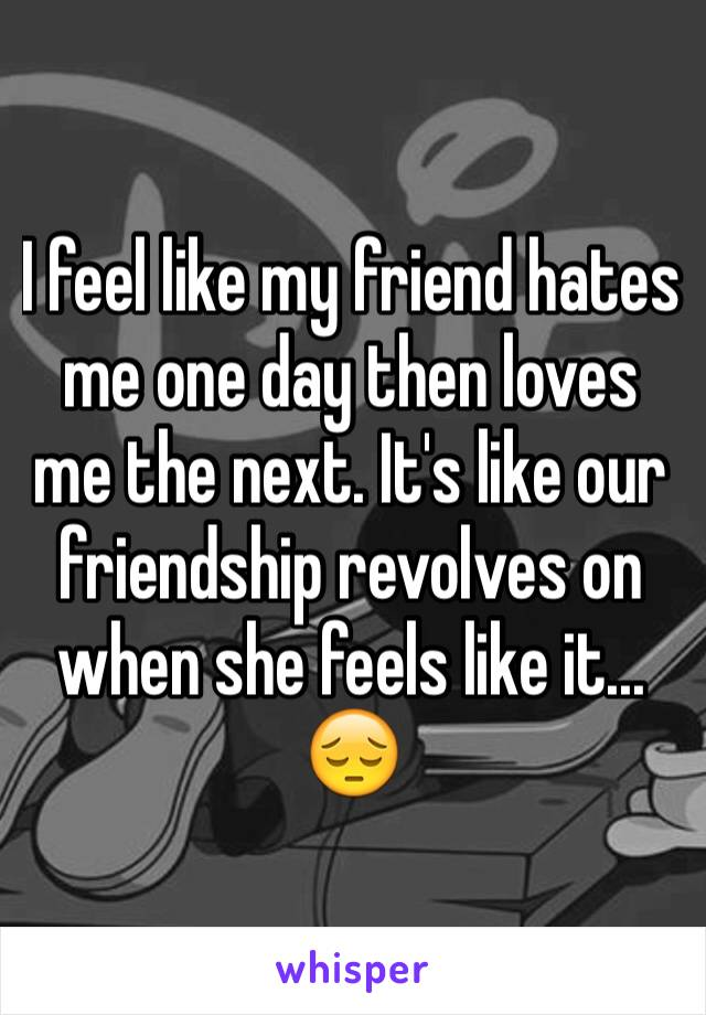 I feel like my friend hates me one day then loves me the next. It's like our friendship revolves on when she feels like it... 😔
