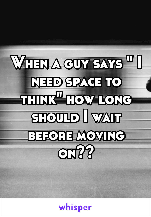 "When a guy says "" I need space to think"" how long should I wait before moving on??"