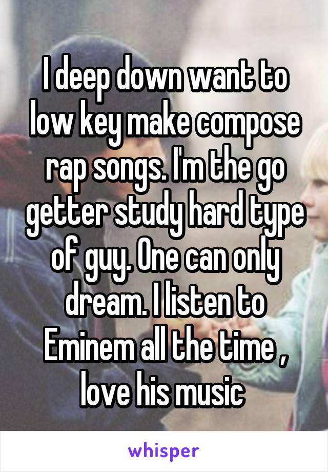 I deep down want to low key make compose rap songs. I'm the go getter study hard type of guy. One can only dream. I listen to Eminem all the time , love his music