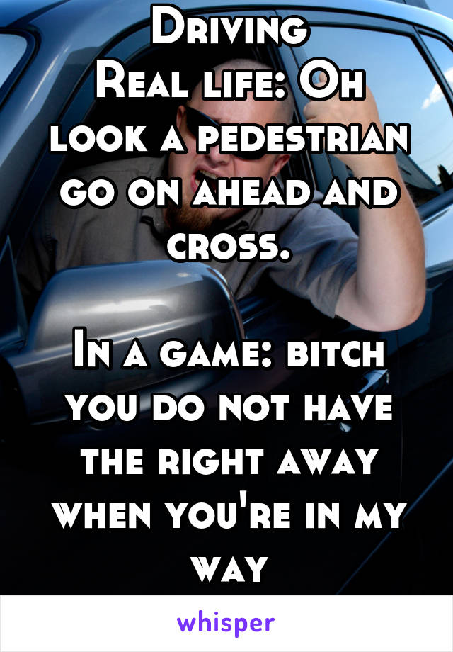 Driving Real life: Oh look a pedestrian go on ahead and cross.  In a game: bitch you do not have the right away when you're in my way