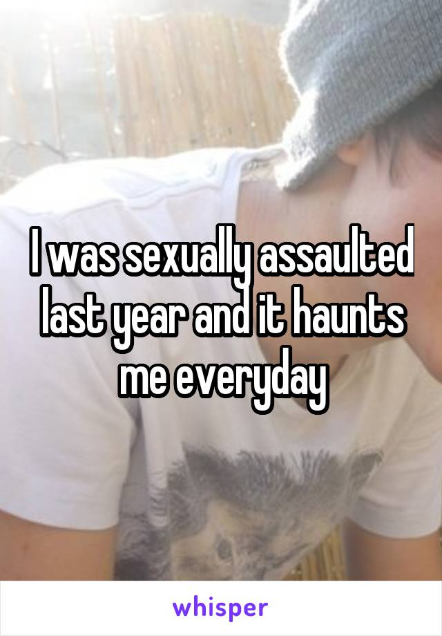 I was sexually assaulted last year and it haunts me everyday