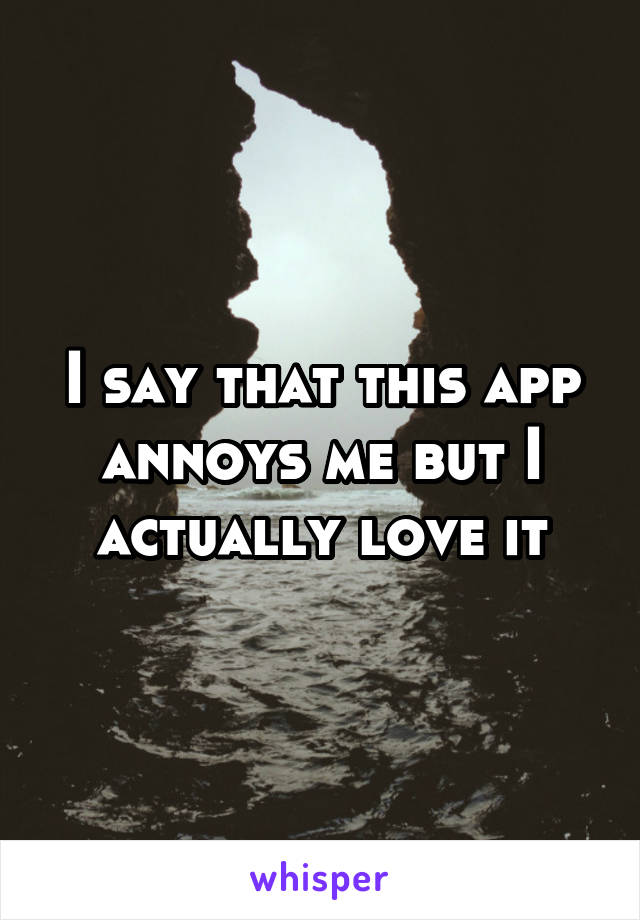 I say that this app annoys me but I actually love it
