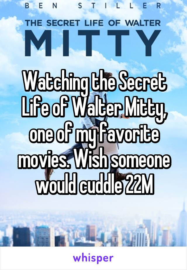 Watching the Secret Life of Walter Mitty, one of my favorite movies. Wish someone would cuddle 22M