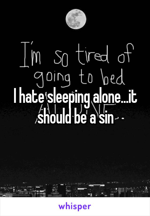I hate sleeping alone...it should be a sin