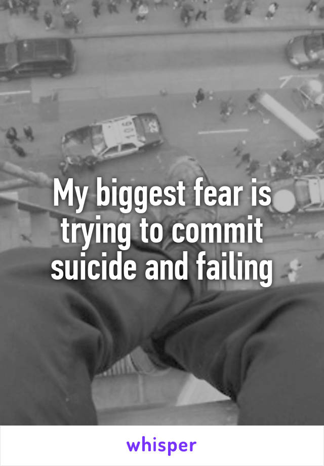 My biggest fear is trying to commit suicide and failing