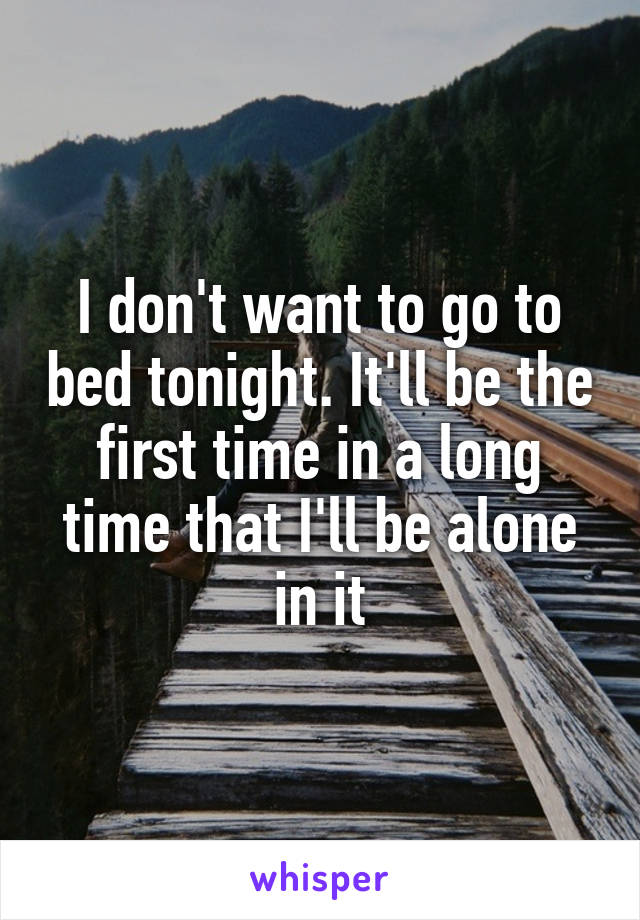 I don't want to go to bed tonight. It'll be the first time in a long time that I'll be alone in it