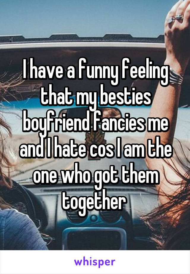 I have a funny feeling that my besties boyfriend fancies me and I hate cos I am the one who got them together