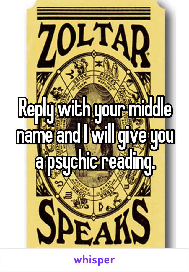 Reply with your middle name and I will give you a psychic reading.