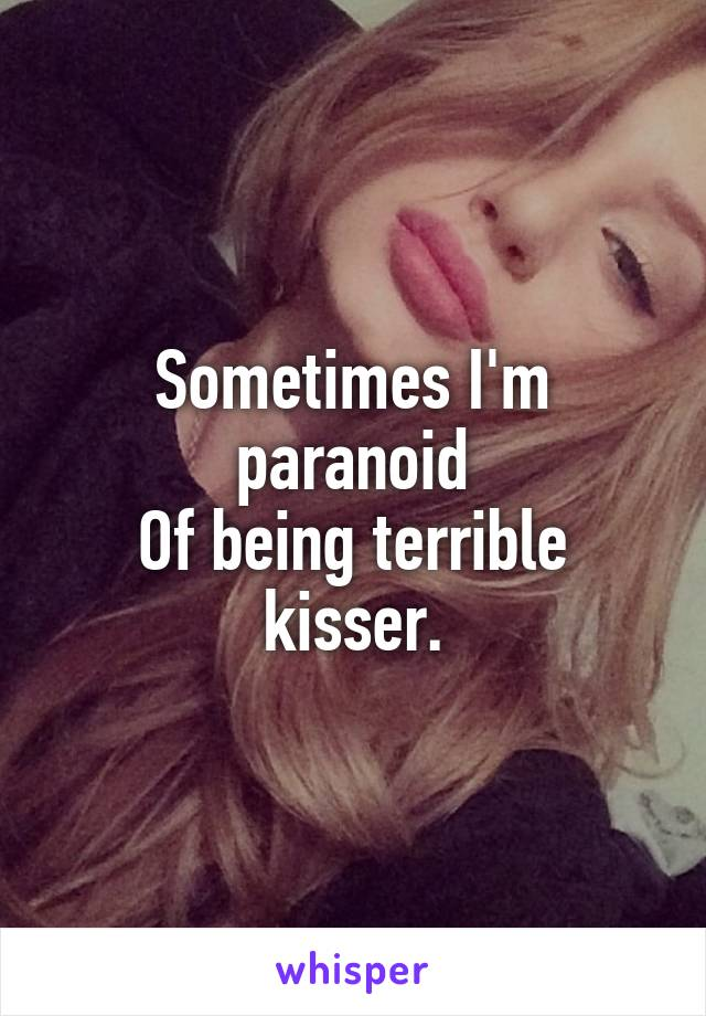 Sometimes I'm paranoid Of being terrible kisser.